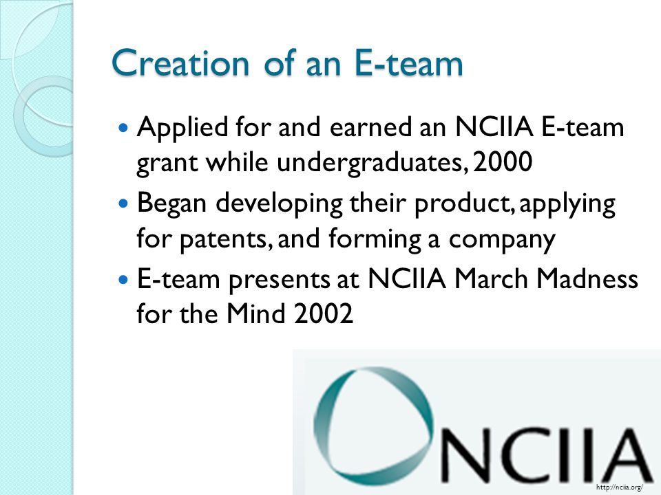 Creation of an E-team Applied for and earned an NCIIA E-team grant while undergraduates, 2000 Began developing their product, applying for patents, and forming a company E-team presents at NCIIA March Madness for the Mind