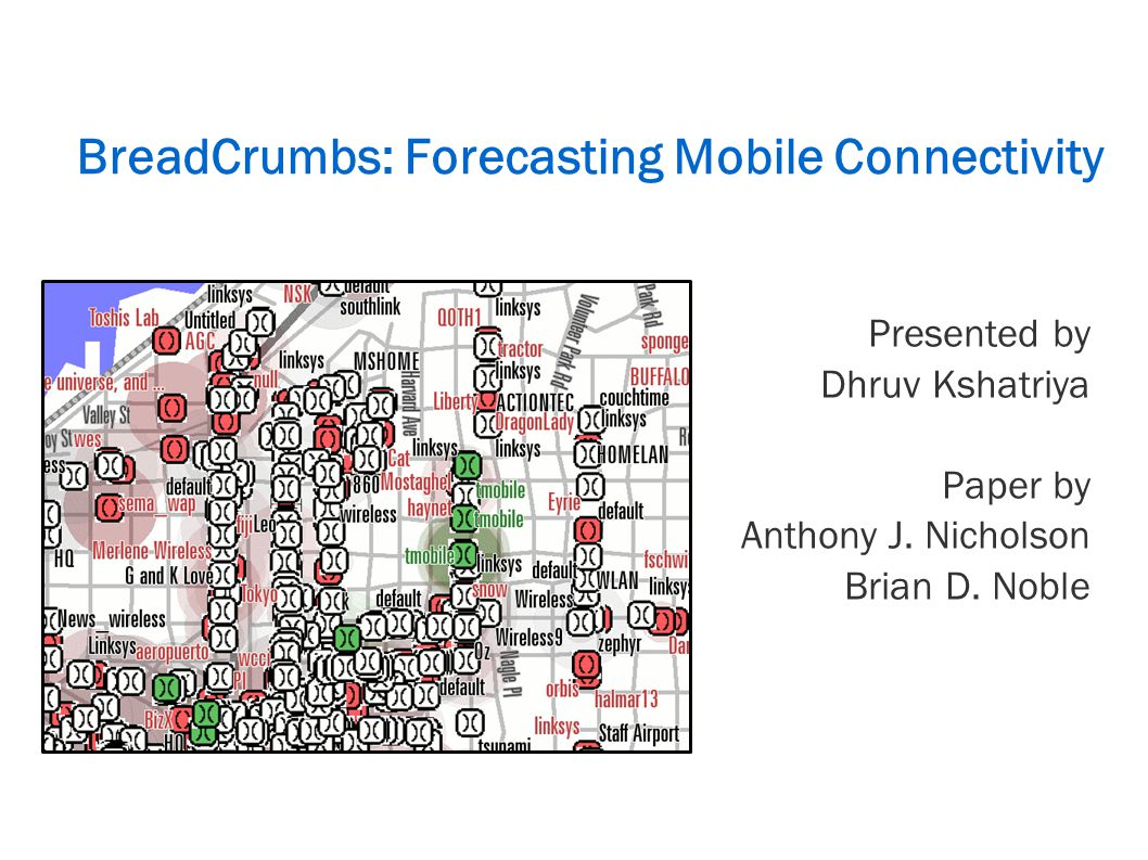 BreadCrumbs: Forecasting Mobile Connectivity Presented by Dhruv Kshatriya Paper by Anthony J.