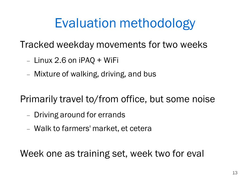 13 Evaluation methodology Tracked weekday movements for two weeks Linux 2.6 on iPAQ + WiFi Mixture of walking, driving, and bus Primarily travel to/from office, but some noise Driving around for errands Walk to farmers market, et cetera Week one as training set, week two for eval