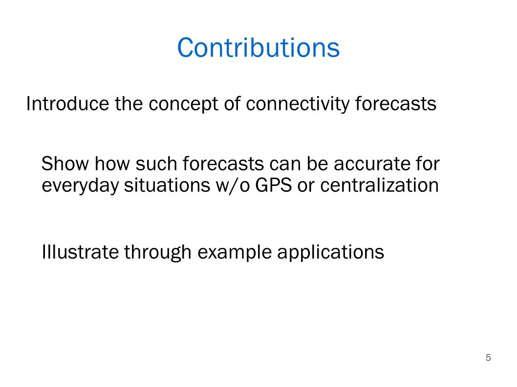 Contributions Introduce the concept of connectivity forecasts Show how such forecasts can be accurate for everyday situations w/o GPS or centralization Illustrate through example applications 5