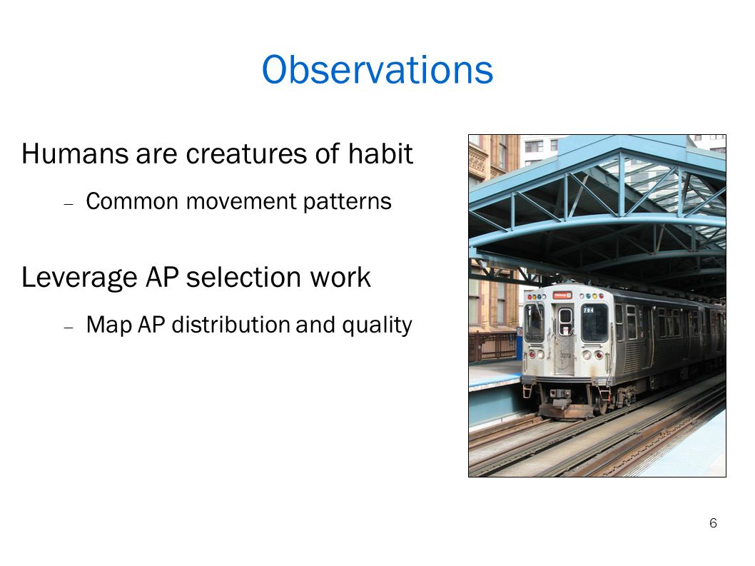 6 Observations Humans are creatures of habit Common movement patterns Leverage AP selection work Map AP distribution and quality