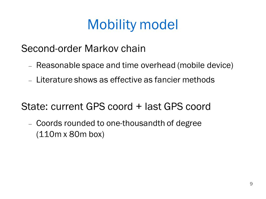 9 Mobility model Second-order Markov chain Reasonable space and time overhead (mobile device) Literature shows as effective as fancier methods State: current GPS coord + last GPS coord Coords rounded to one-thousandth of degree (110m x 80m box)