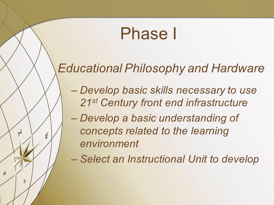 Phase I Educational Philosophy and Hardware –Develop basic skills necessary to use 21 st Century front end infrastructure –Develop a basic understanding of concepts related to the learning environment –Select an Instructional Unit to develop