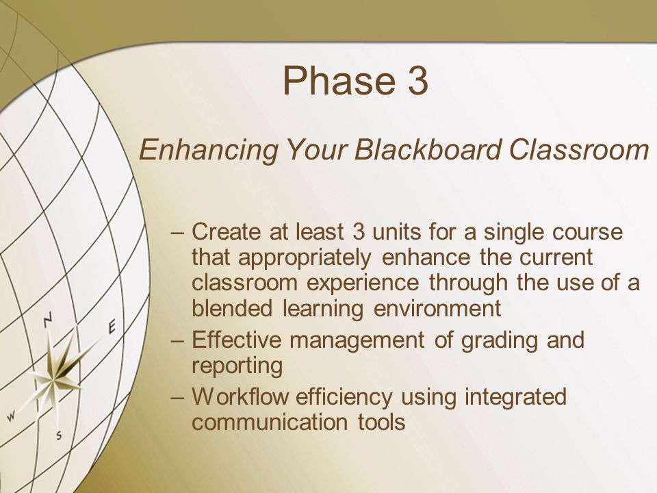 Phase 3 Enhancing Your Blackboard Classroom –Create at least 3 units for a single course that appropriately enhance the current classroom experience through the use of a blended learning environment –Effective management of grading and reporting –Workflow efficiency using integrated communication tools