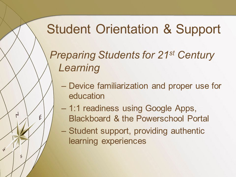 Student Orientation & Support Preparing Students for 21 st Century Learning –Device familiarization and proper use for education –1:1 readiness using Google Apps, Blackboard & the Powerschool Portal –Student support, providing authentic learning experiences