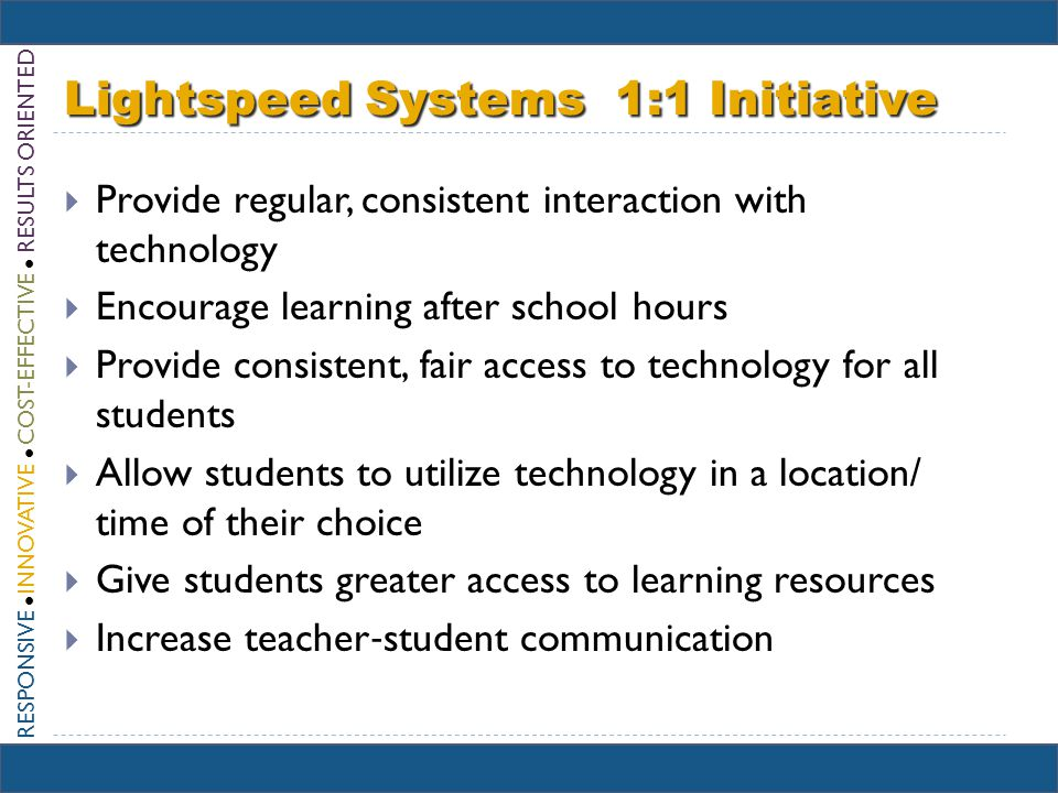 RESPONSIVE INNOVATIVE COST-EFFECTIVE RESULTS ORIENTED Lightspeed Systems 1:1 Initiative Provide regular, consistent interaction with technology Encourage learning after school hours Provide consistent, fair access to technology for all students Allow students to utilize technology in a location/ time of their choice Give students greater access to learning resources Increase teacher student communication