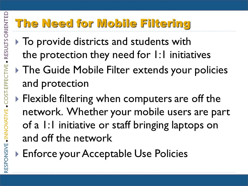 RESPONSIVE INNOVATIVE COST-EFFECTIVE RESULTS ORIENTED The Need for Mobile Filtering To provide districts and students with the protection they need for 1:1 initiatives The Guide Mobile Filter extends your policies and protection Flexible filtering when computers are off the network.