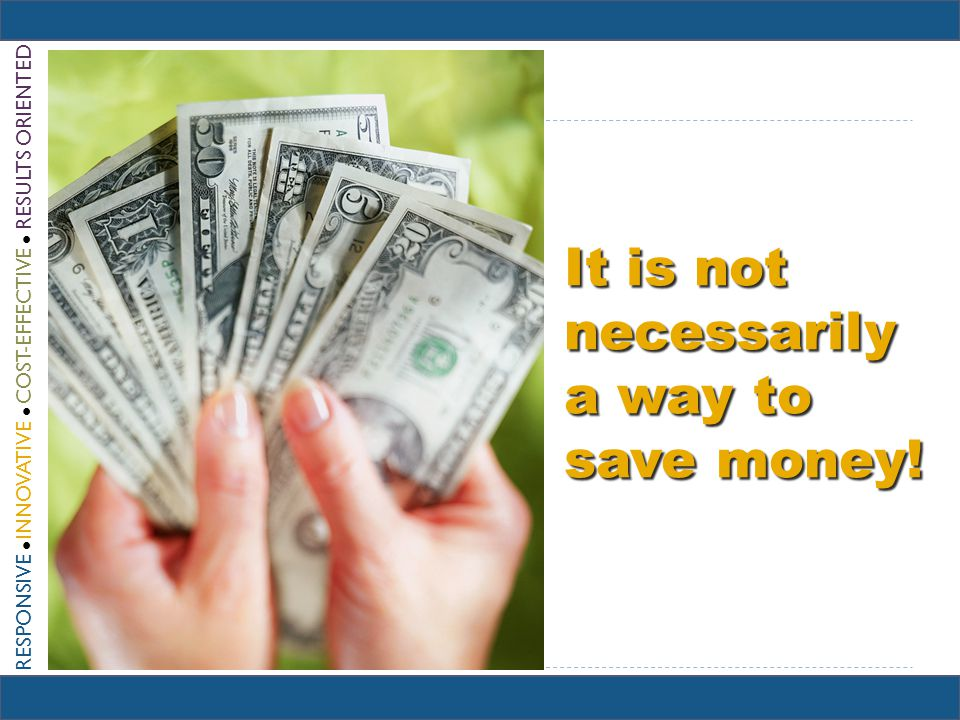RESPONSIVE INNOVATIVE COST-EFFECTIVE RESULTS ORIENTED It is not necessarily a way to save money!