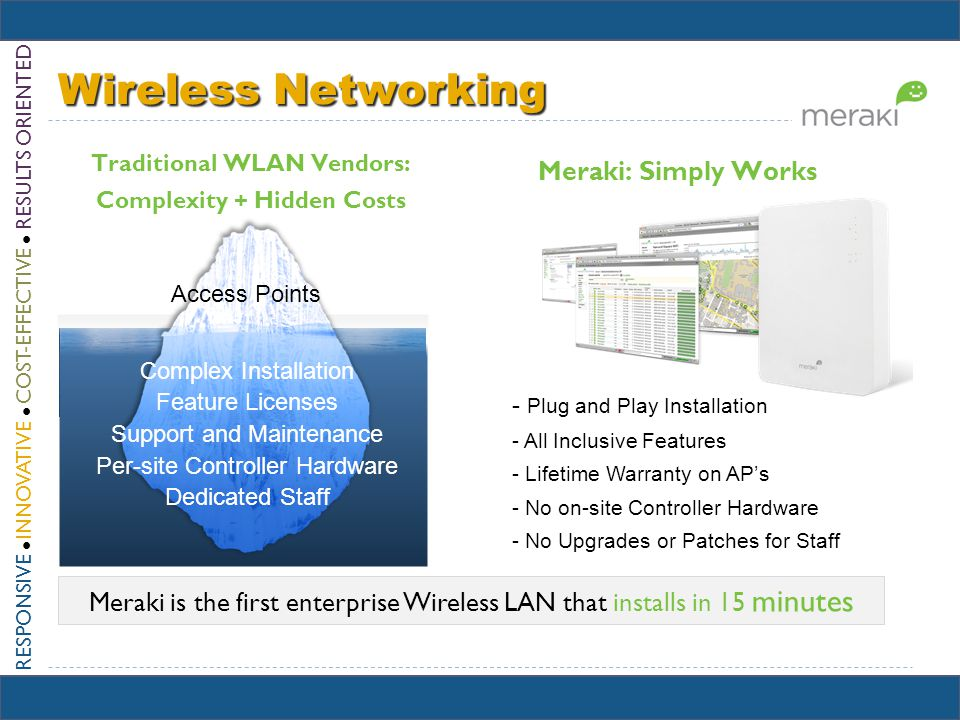 RESPONSIVE INNOVATIVE COST-EFFECTIVE RESULTS ORIENTED Wireless Networking Meraki is the first enterprise Wireless LAN that installs in 15 minutes - Plug and Play Installation - All Inclusive Features - Lifetime Warranty on APs - No on-site Controller Hardware - No Upgrades or Patches for Staff Complex Installation Feature Licenses Support and Maintenance Per-site Controller Hardware Dedicated Staff Access Points Traditional WLAN Vendors: Complexity + Hidden Costs Meraki: Simply Works