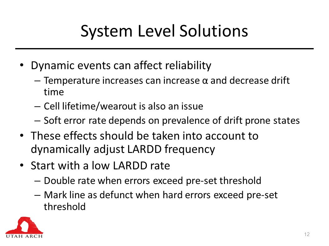 System Level Solutions Dynamic events can affect reliability – Temperature increases can increase α and decrease drift time – Cell lifetime/wearout is also an issue – Soft error rate depends on prevalence of drift prone states These effects should be taken into account to dynamically adjust LARDD frequency Start with a low LARDD rate – Double rate when errors exceed pre-set threshold – Mark line as defunct when hard errors exceed pre-set threshold 12