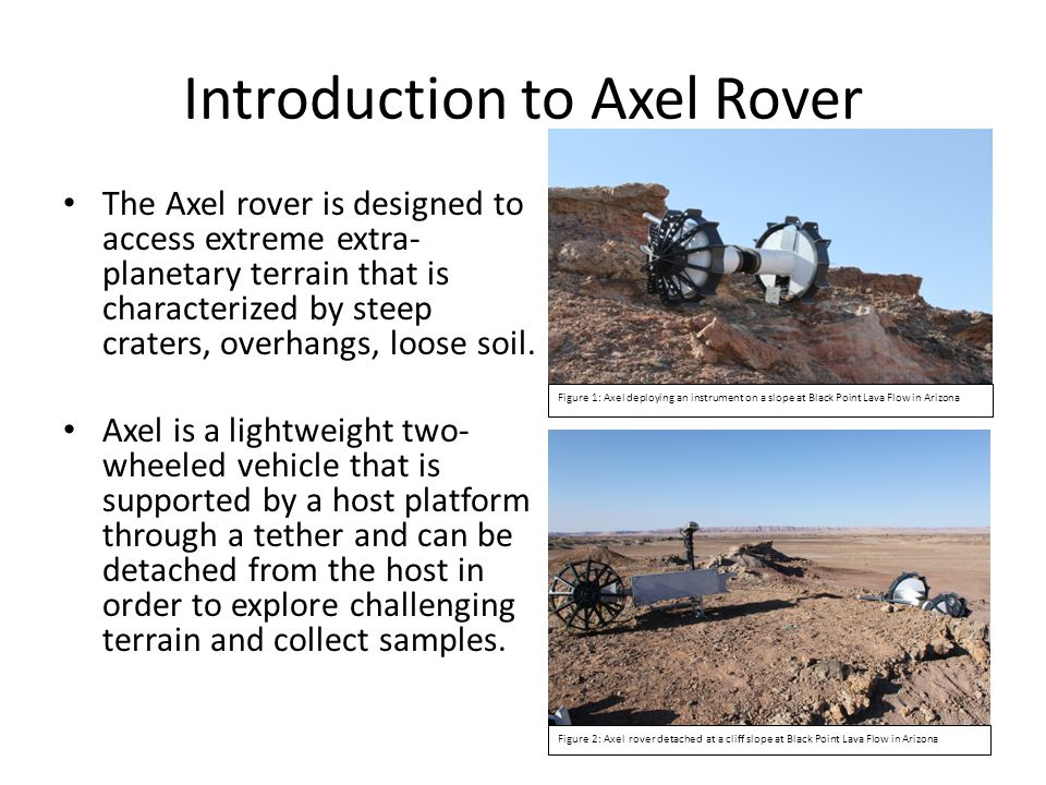 Introduction to Axel Rover The Axel rover is designed to access extreme extra- planetary terrain that is characterized by steep craters, overhangs, loose soil.