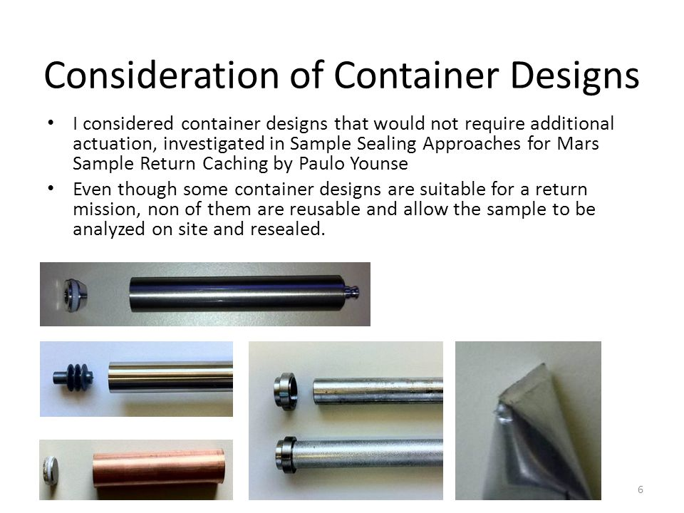 Consideration of Container Designs I considered container designs that would not require additional actuation, investigated in Sample Sealing Approaches for Mars Sample Return Caching by Paulo Younse Even though some container designs are suitable for a return mission, non of them are reusable and allow the sample to be analyzed on site and resealed.