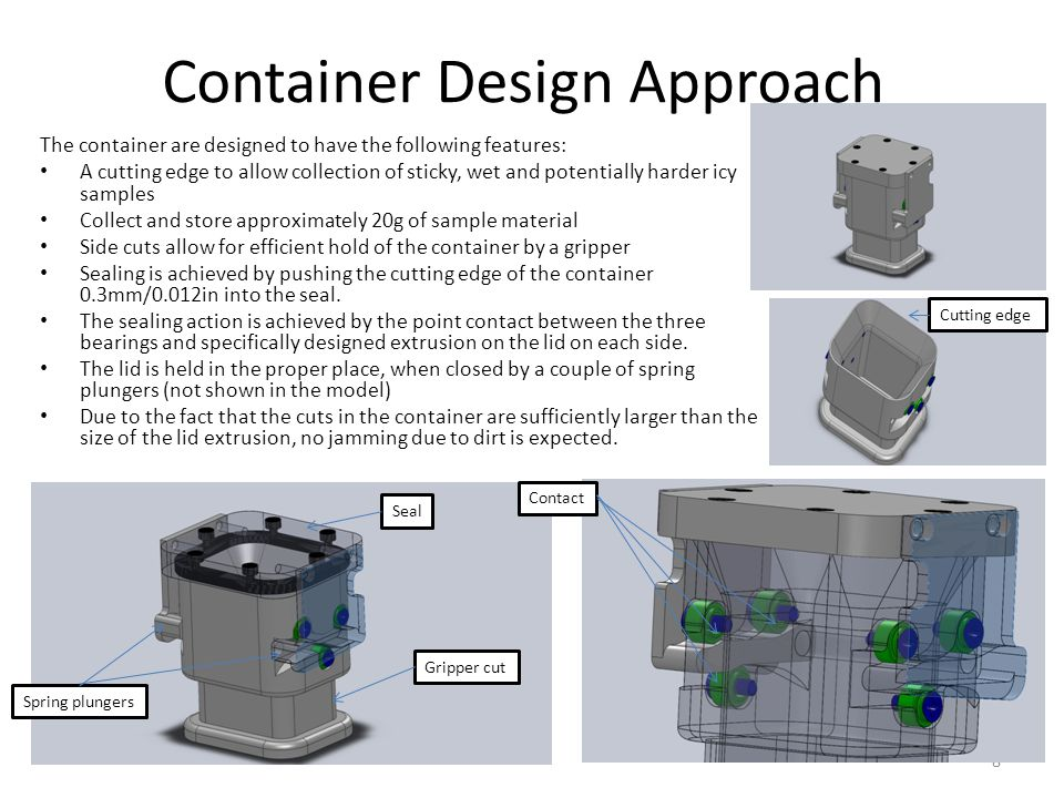 Container Design Approach The container are designed to have the following features: A cutting edge to allow collection of sticky, wet and potentially harder icy samples Collect and store approximately 20g of sample material Side cuts allow for efficient hold of the container by a gripper Sealing is achieved by pushing the cutting edge of the container 0.3mm/0.012in into the seal.