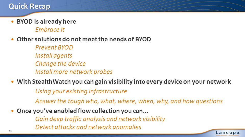 Quick Recap BYOD is already here Embrace it Other solutions do not meet the needs of BYOD Prevent BYOD Install agents Change the device Install more network probes With StealthWatch you can gain visibility into every device on your network Using your existing infrastructure Answer the tough who, what, where, when, why, and how questions Once youve enabled flow collection you can...