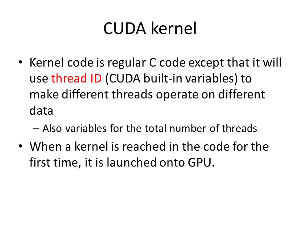 CUDA kernel Kernel code is regular C code except that it will use thread ID (CUDA built-in variables) to make different threads operate on different data – Also variables for the total number of threads When a kernel is reached in the code for the first time, it is launched onto GPU.