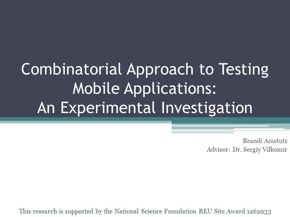 Combinatorial Approach to Testing Mobile Applications: An Experimental Investigation Brandi Amstutz Advisor: Dr.