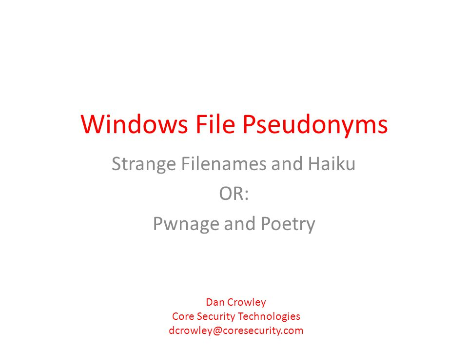 Windows File Pseudonyms Strange Filenames and Haiku OR: Pwnage and Poetry Dan Crowley Core Security Technologies dcrowley@coresecurity.com