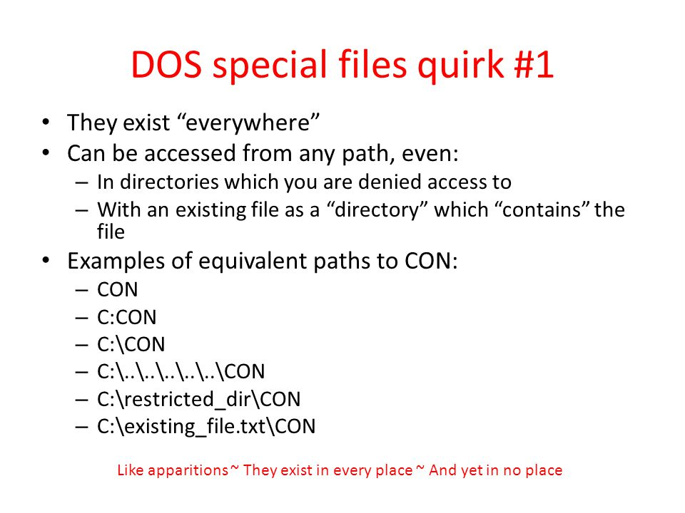DOS special files quirk #1 They exist everywhere Can be accessed from any path, even: – In directories which you are denied access to – With an existing file as a directory which contains the file Examples of equivalent paths to CON: – CON – C:CON – C:\CON – C:\..\..\..\..\..\CON – C:\restricted_dir\CON – C:\existing_file.txt\CON Like apparitions ~ They exist in every place ~ And yet in no place