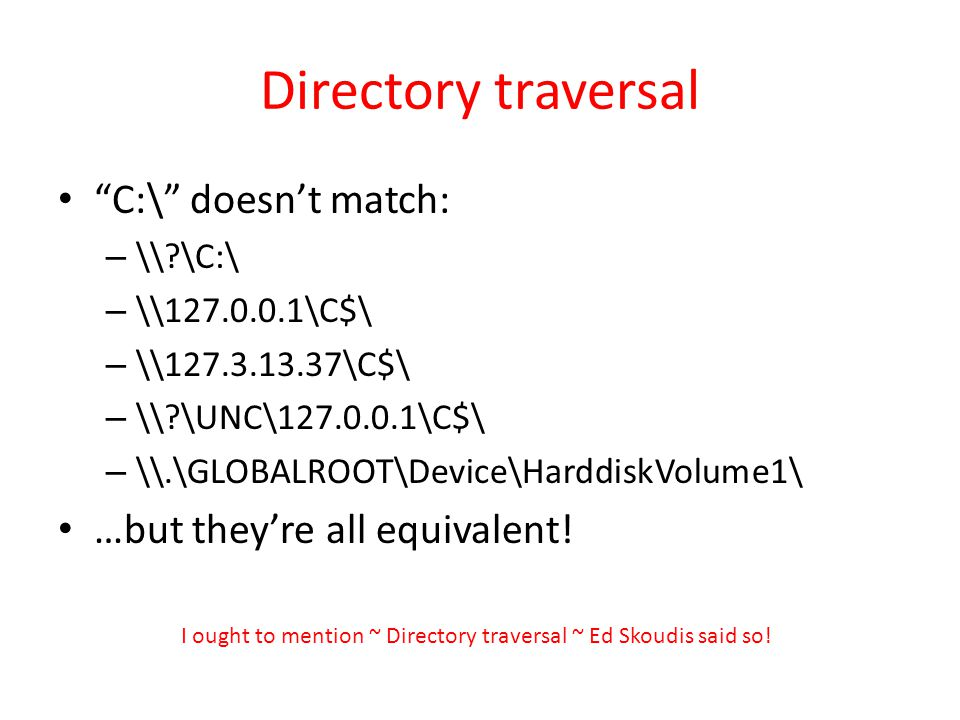 Directory traversal C:\ doesnt match: – \\ \C:\ – \\127.0.0.1\C$\ – \\127.3.13.37\C$\ – \\ \UNC\127.0.0.1\C$\ – \\.\GLOBALROOT\Device\HarddiskVolume1\ …but theyre all equivalent.
