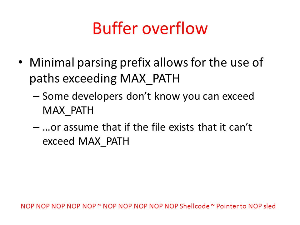 Buffer overflow Minimal parsing prefix allows for the use of paths exceeding MAX_PATH – Some developers dont know you can exceed MAX_PATH – …or assume that if the file exists that it cant exceed MAX_PATH NOP NOP NOP NOP NOP ~ NOP NOP NOP NOP NOP Shellcode ~ Pointer to NOP sled
