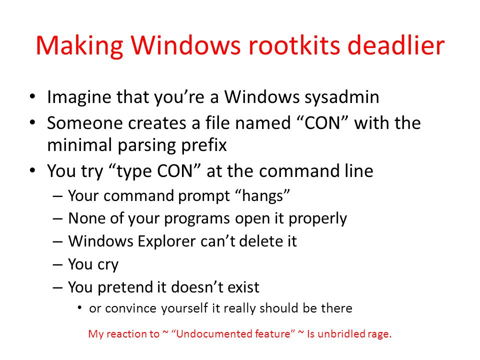 Making Windows rootkits deadlier Imagine that youre a Windows sysadmin Someone creates a file named CON with the minimal parsing prefix You try type CON at the command line – Your command prompt hangs – None of your programs open it properly – Windows Explorer cant delete it – You cry – You pretend it doesnt exist or convince yourself it really should be there My reaction to ~ Undocumented feature ~ Is unbridled rage.
