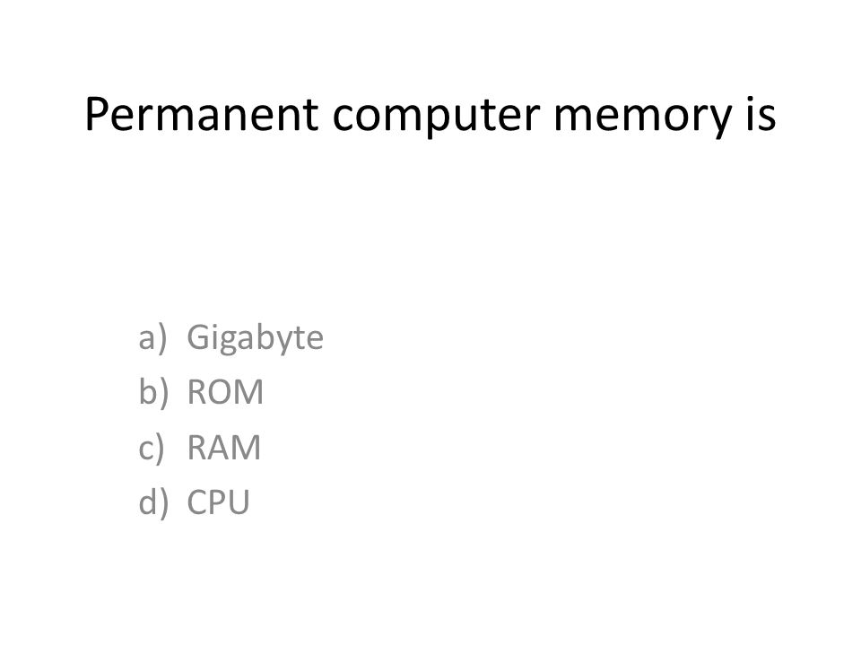 Permanent computer memory is a)Gigabyte b)ROM c)RAM d)CPU