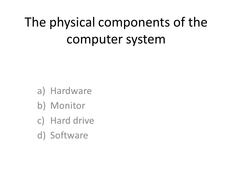 The physical components of the computer system a)Hardware b)Monitor c)Hard drive d)Software