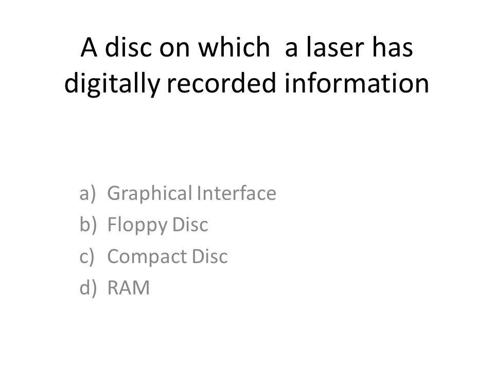 A disc on which a laser has digitally recorded information a)Graphical Interface b)Floppy Disc c)Compact Disc d)RAM