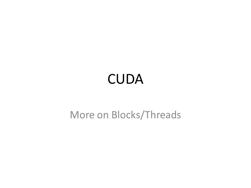 CUDA More on Blocks/Threads