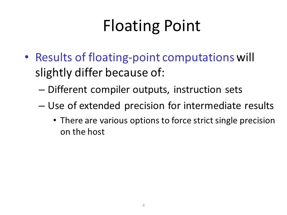 4 Floating Point Results of floating-point computations will slightly differ because of: – Different compiler outputs, instruction sets – Use of extended precision for intermediate results There are various options to force strict single precision on the host