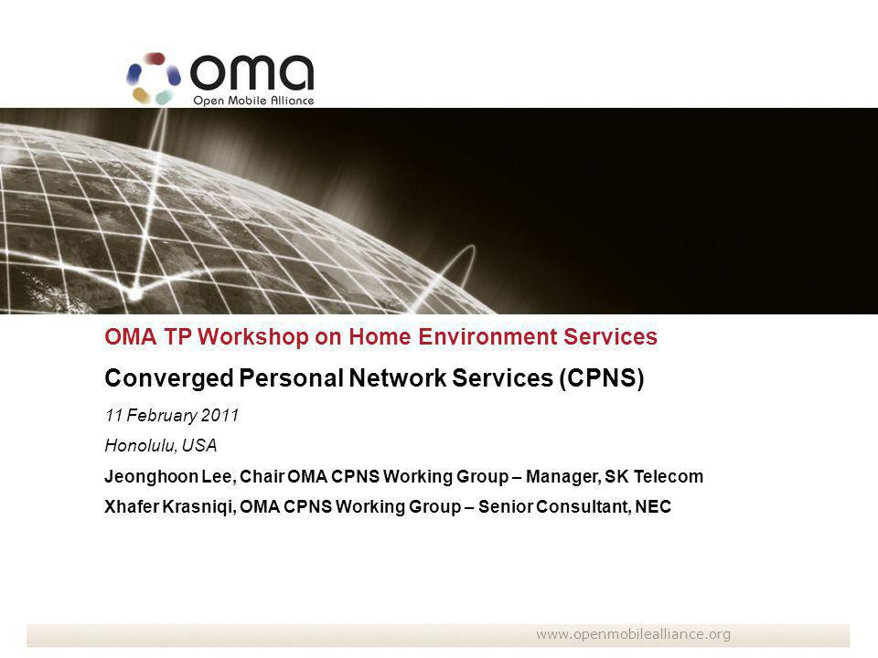 OMA TP Workshop on Home Environment Services Converged Personal Network Services (CPNS) 11 February 2011 Honolulu, USA Jeonghoon Lee, Chair OMA CPNS Working Group – Manager, SK Telecom Xhafer Krasniqi, OMA CPNS Working Group – Senior Consultant, NEC www.openmobilealliance.org