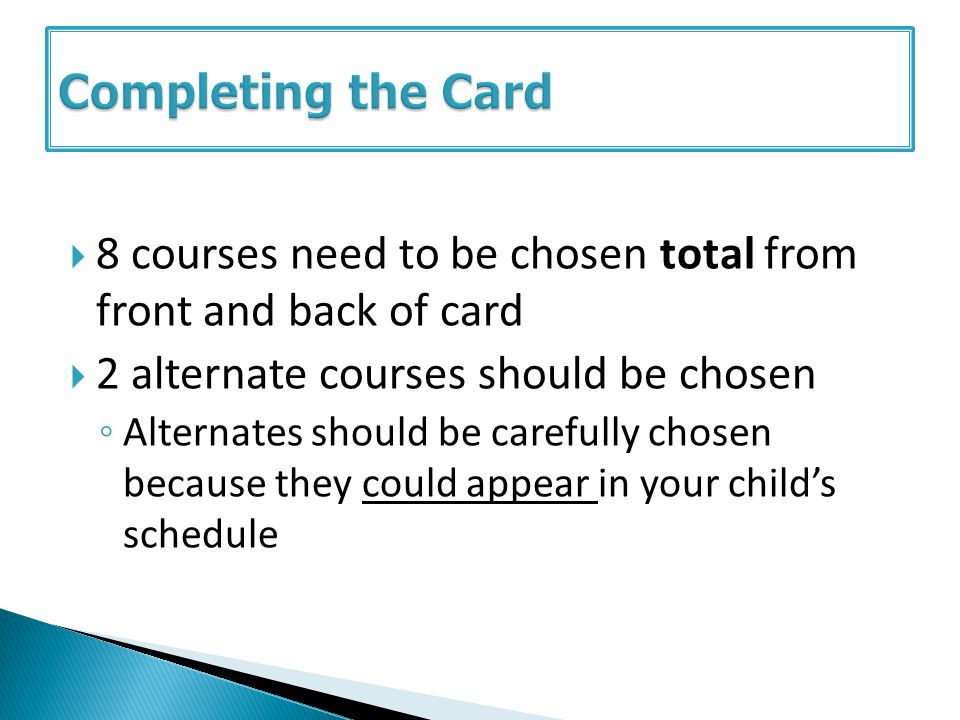 8 courses need to be chosen total from front and back of card 2 alternate courses should be chosen Alternates should be carefully chosen because they could appear in your childs schedule