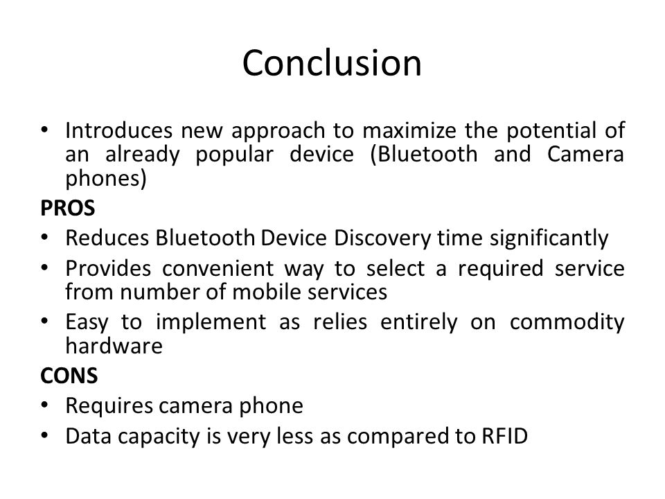 Conclusion Introduces new approach to maximize the potential of an already popular device (Bluetooth and Camera phones) PROS Reduces Bluetooth Device Discovery time significantly Provides convenient way to select a required service from number of mobile services Easy to implement as relies entirely on commodity hardware CONS Requires camera phone Data capacity is very less as compared to RFID