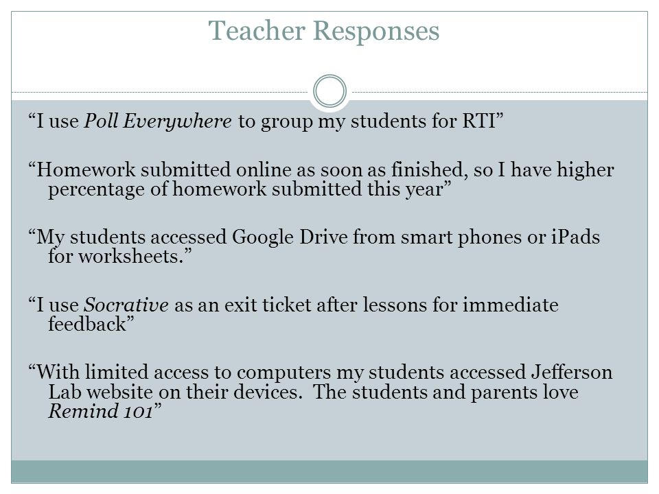 Teacher Responses I use Poll Everywhere to group my students for RTI Homework submitted online as soon as finished, so I have higher percentage of homework submitted this year My students accessed Google Drive from smart phones or iPads for worksheets.