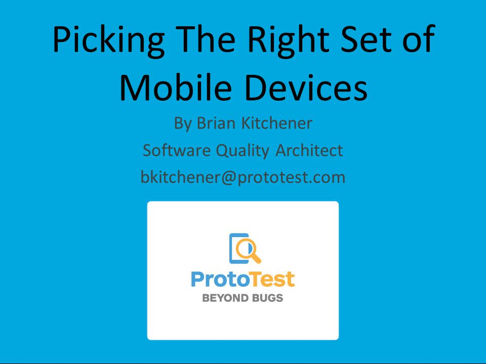 Picking The Right Set of Mobile Devices By Brian Kitchener Software Quality Architect bkitchener@prototest.com