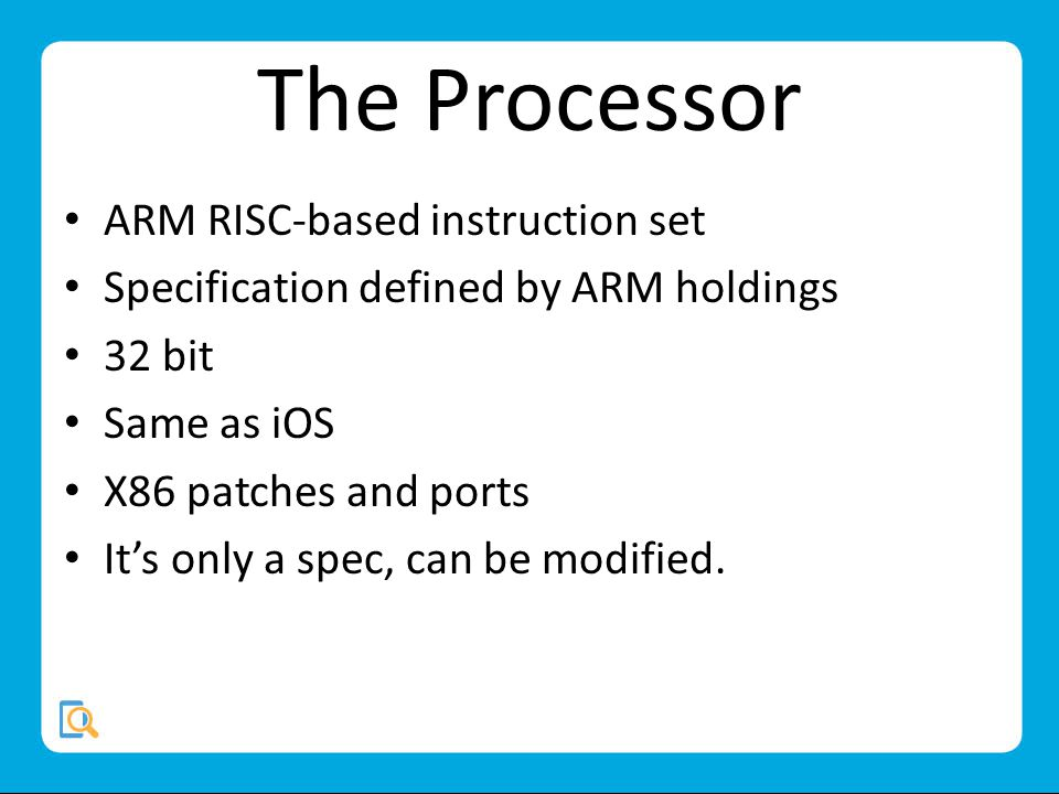 The Processor ARM RISC-based instruction set Specification defined by ARM holdings 32 bit Same as iOS X86 patches and ports Its only a spec, can be modified.