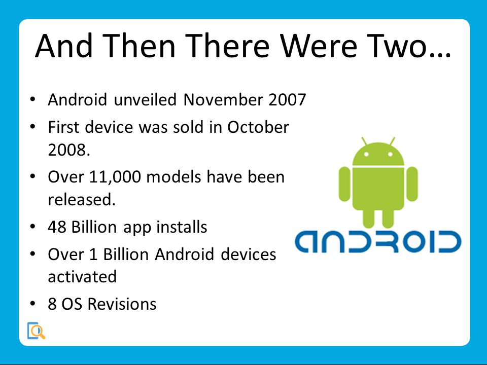 And Then There Were Two… Android unveiled November 2007 First device was sold in October 2008.