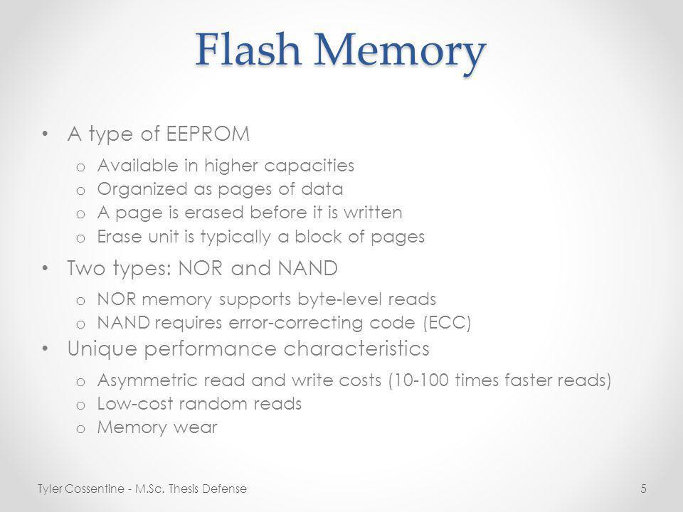 Flash Memory A type of EEPROM o Available in higher capacities o Organized as pages of data o A page is erased before it is written o Erase unit is typically a block of pages Two types: NOR and NAND o NOR memory supports byte-level reads o NAND requires error-correcting code (ECC) Unique performance characteristics o Asymmetric read and write costs (10-100 times faster reads) o Low-cost random reads o Memory wear Tyler Cossentine - M.Sc.
