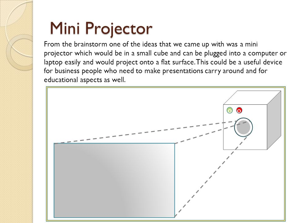 Mini Projector oo From the brainstorm one of the ideas that we came up with was a mini projector which would be in a small cube and can be plugged into a computer or laptop easily and would project onto a flat surface.