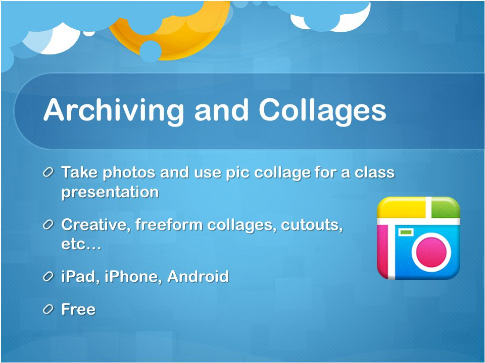 Archiving and Collages Take photos and use pic collage for a class presentation Creative, freeform collages, cutouts, etc… iPad, iPhone, Android Free