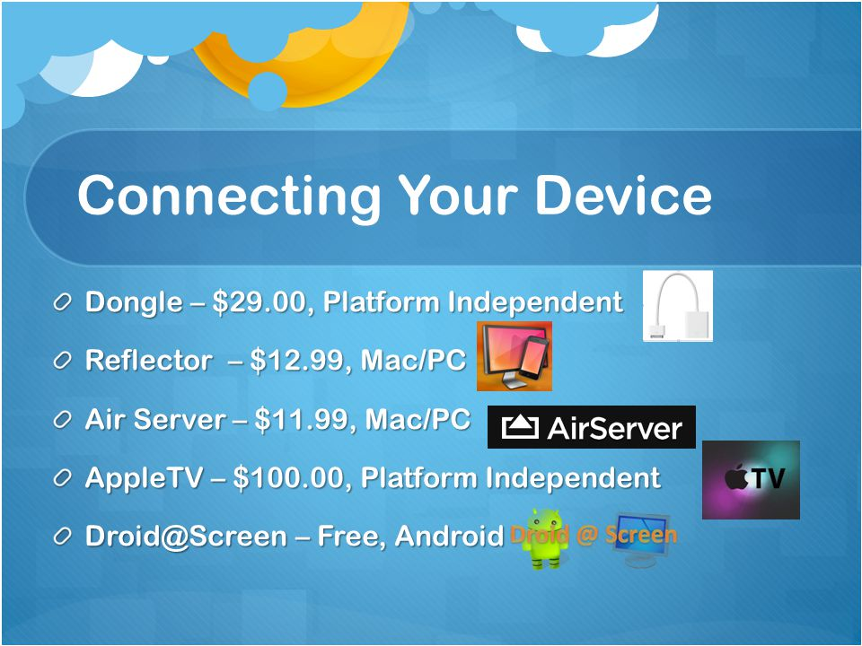 Connecting Your Device Dongle – $29.00, Platform Independent Reflector – $12.99, Mac/PC Air Server – $11.99, Mac/PC AppleTV – $100.00, Platform Independent Droid@Screen – Free, Android