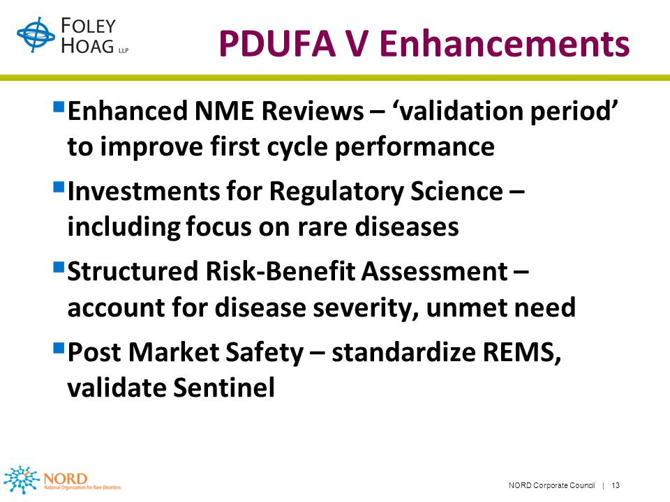 NORD Corporate Council | 13 PDUFA V Enhancements Enhanced NME Reviews – validation period to improve first cycle performance Investments for Regulatory Science – including focus on rare diseases Structured Risk-Benefit Assessment – account for disease severity, unmet need Post Market Safety – standardize REMS, validate Sentinel