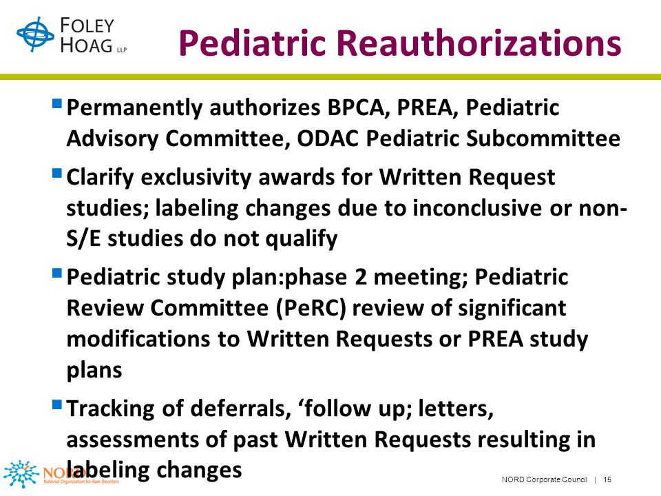 NORD Corporate Council | 15 Pediatric Reauthorizations Permanently authorizes BPCA, PREA, Pediatric Advisory Committee, ODAC Pediatric Subcommittee Clarify exclusivity awards for Written Request studies; labeling changes due to inconclusive or non- S/E studies do not qualify Pediatric study plan:phase 2 meeting; Pediatric Review Committee (PeRC) review of significant modifications to Written Requests or PREA study plans Tracking of deferrals, follow up; letters, assessments of past Written Requests resulting in labeling changes