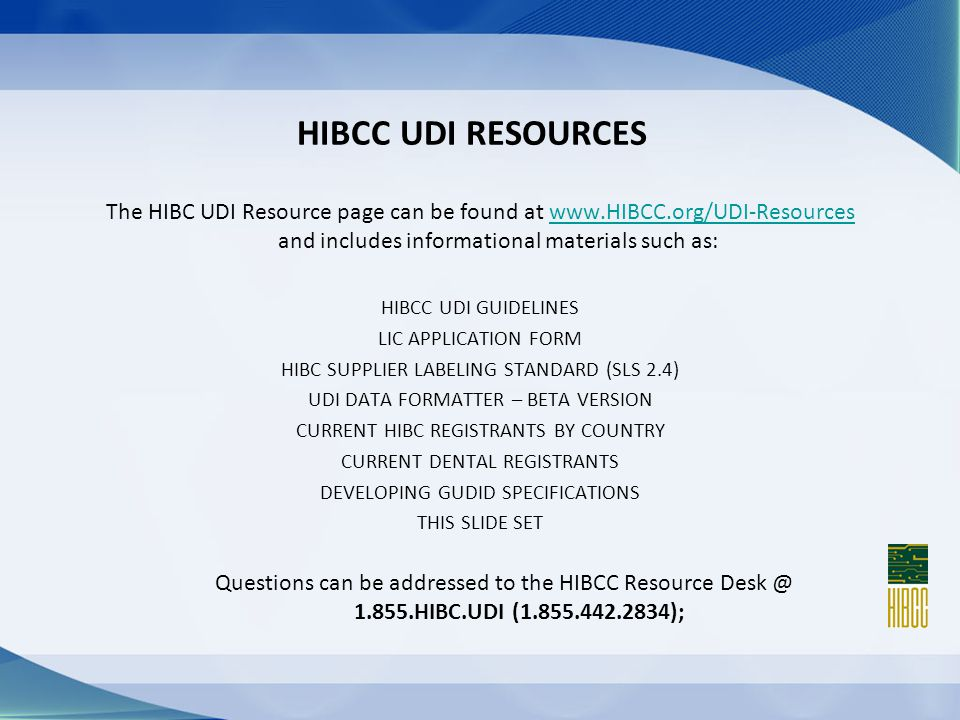 HIBCC UDI RESOURCES The HIBC UDI Resource page can be found at www.HIBCC.org/UDI-Resources and includes informational materials such as:www.HIBCC.org/UDI-Resources HIBCC UDI GUIDELINES LIC APPLICATION FORM HIBC SUPPLIER LABELING STANDARD (SLS 2.4) UDI DATA FORMATTER – BETA VERSION CURRENT HIBC REGISTRANTS BY COUNTRY CURRENT DENTAL REGISTRANTS DEVELOPING GUDID SPECIFICATIONS THIS SLIDE SET Questions can be addressed to the HIBCC Resource Desk @ 1.855.HIBC.UDI (1.855.442.2834);