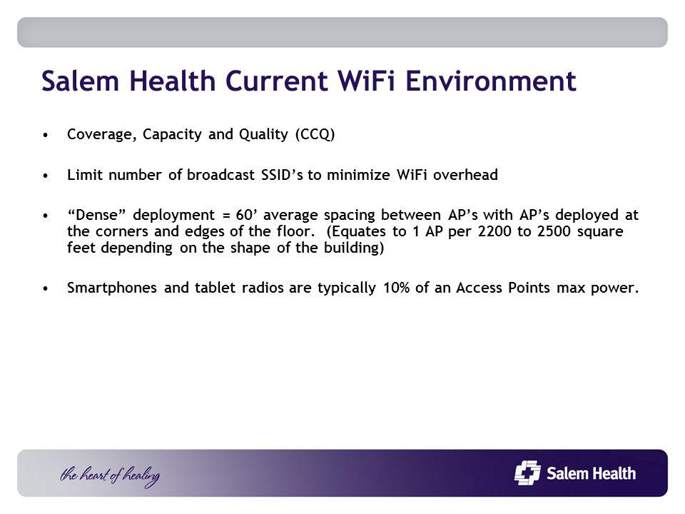 Salem Health Current WiFi Environment Coverage, Capacity and Quality (CCQ) Limit number of broadcast SSIDs to minimize WiFi overhead Dense deployment = 60 average spacing between APs with APs deployed at the corners and edges of the floor.