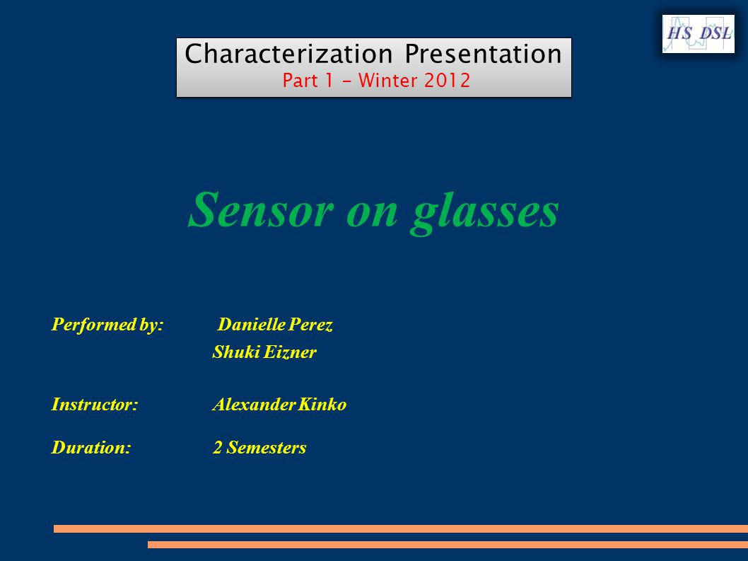 Sensor on glasses Performed by: Danielle Perez Shuki Eizner Instructor: Alexander Kinko Duration: 2 Semesters Characterization Presentation Part 1 - Winter 2012 Characterization Presentation Part 1 - Winter 2012