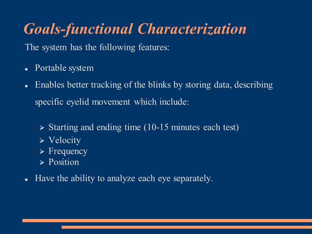 Goals-functional Characterization The system has the following features: Portable system Enables better tracking of the blinks by storing data, describing specific eyelid movement which include: Starting and ending time (10-15 minutes each test) Velocity Frequency Position Have the ability to analyze each eye separately.