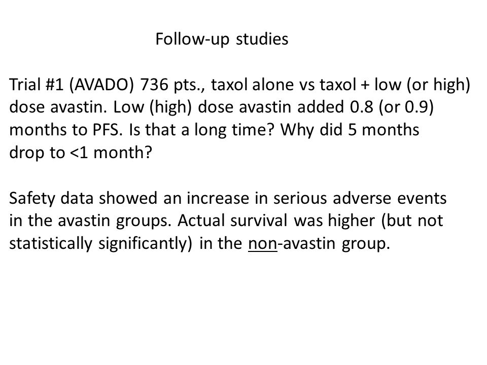 Follow-up studies Trial #1 (AVADO) 736 pts., taxol alone vs taxol + low (or high) dose avastin.