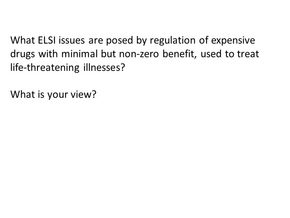 What ELSI issues are posed by regulation of expensive drugs with minimal but non-zero benefit, used to treat life-threatening illnesses.