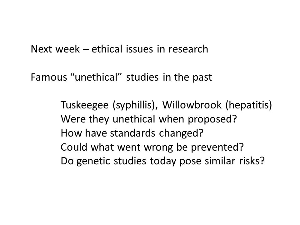 Next week – ethical issues in research Famous unethical studies in the past Tuskeegee (syphillis), Willowbrook (hepatitis) Were they unethical when proposed.